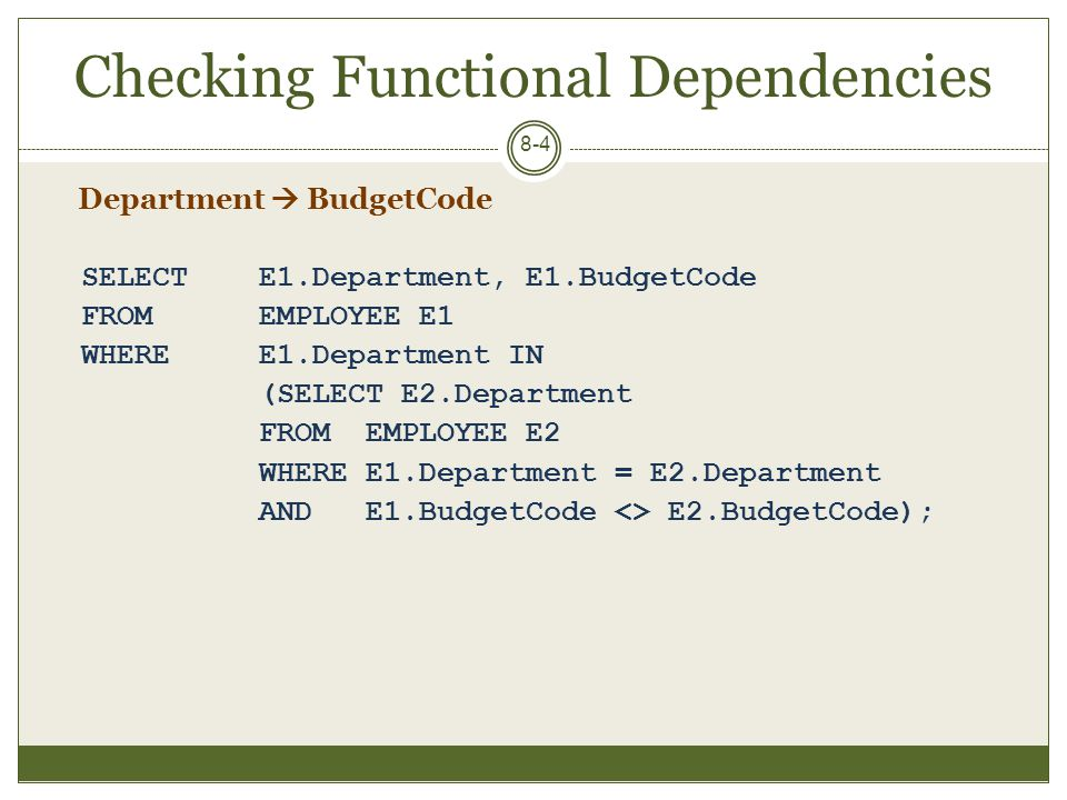 Checking Functional Dependencies 8-5 SELECT E1.Department, E1.BudgetCode FROM EMPLOYEE E1 WHERE EXISTS (SELECT * FROM EMPLOYEE E2 WHERE E1.Department = E2.Department AND E1.BudgetCode <> E2.BudgetCode);