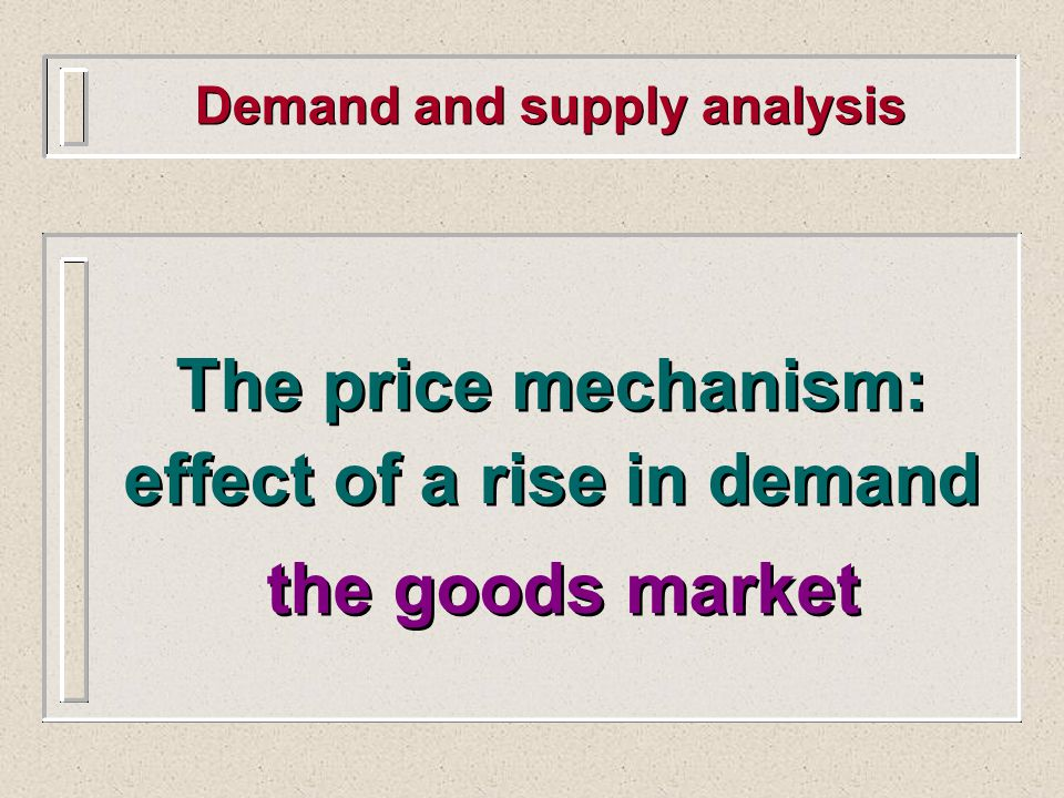 Demand and supply analysis The price mechanism: effect of a rise in demand the goods market The price mechanism: effect of a rise in demand the goods market