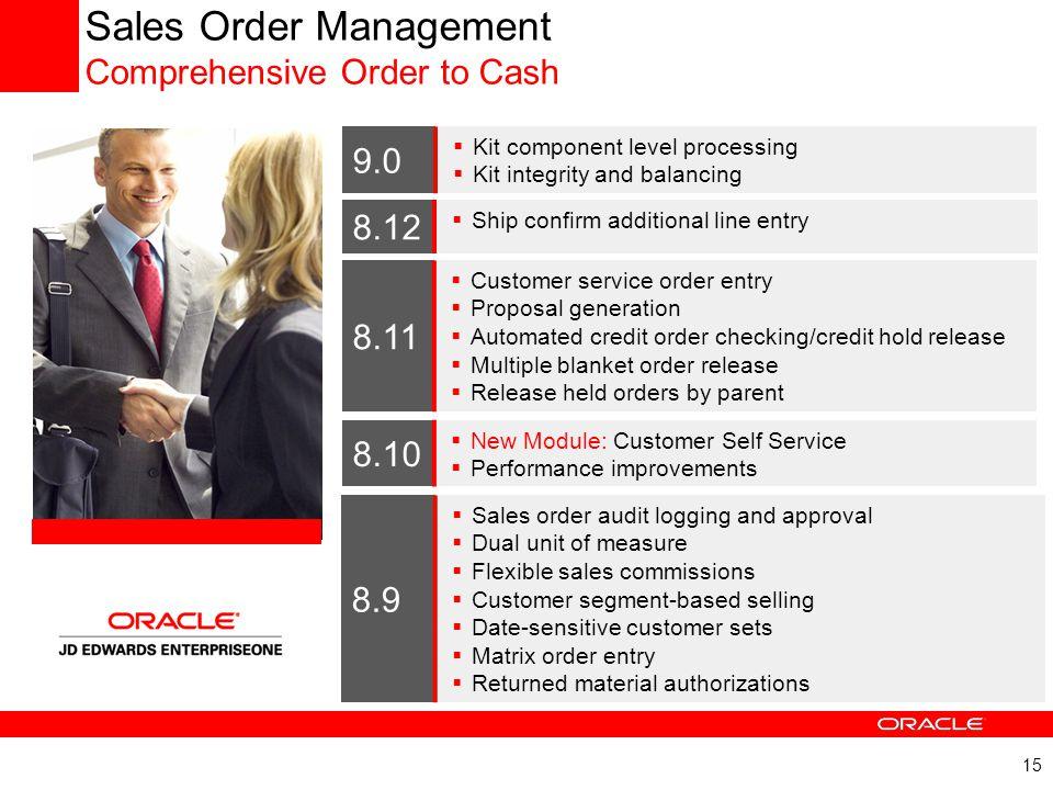 15 Sales Order Management Comprehensive Order to Cash 8.9  Sales order audit logging and approval  Dual unit of measure  Flexible sales commissions