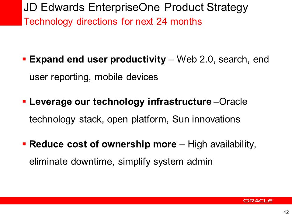 42 JD Edwards EnterpriseOne Product Strategy Technology directions for next 24 months  Expand end user productivity – Web 2.0, search, end user repor