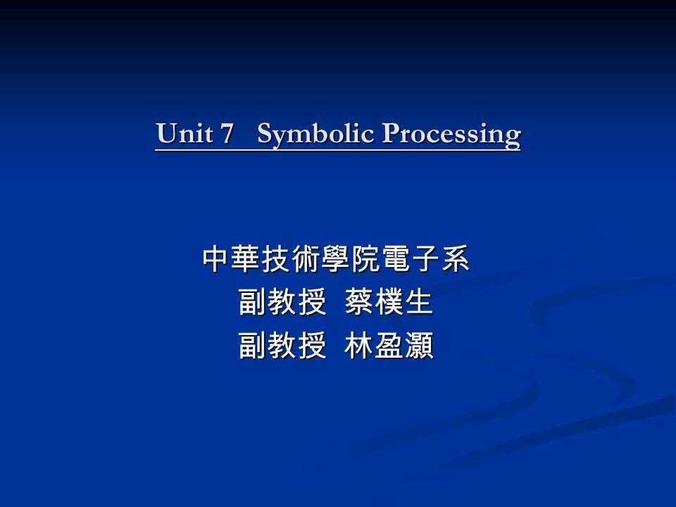 Unit 7 Symbolic Processing 中華技術學院電子系 副教授 蔡樸生 副教授 林盈灝