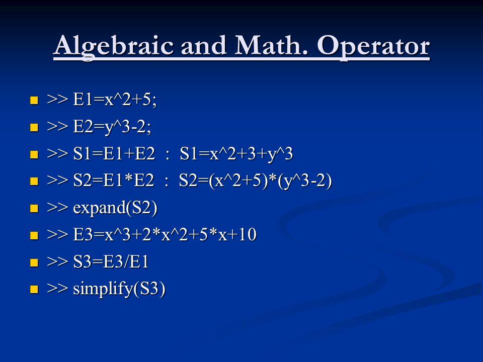 Algebraic and Math. Operator >> E1=x^2+5; >> E1=x^2+5; >> E2=y^3-2; >> E2=y^3-2; >> S1=E1+E2 : S1=x^2+3+y^3 >> S1=E1+E2 : S1=x^2+3+y^3 >> S2=E1*E2 : S