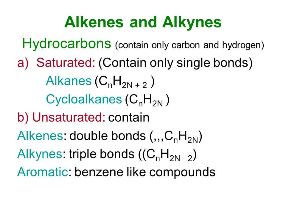 Alkenes and Alkynes Hydrocarbons (contain only carbon and hydrogen) a)Saturated: (Contain only single bonds) Alkanes (C n H 2N + 2 ) Cycloalkanes (C n H 2N ) b) Unsaturated: contain Alkenes: double bonds (,,,C n H 2N ) Alkynes: triple bonds ((C n H 2N - 2 ) Aromatic: benzene like compounds
