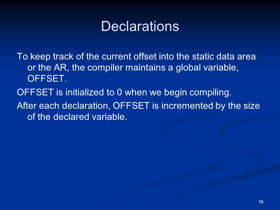 16 Declarations To keep track of the current offset into the static data area or the AR, the compiler maintains a global variable, OFFSET.