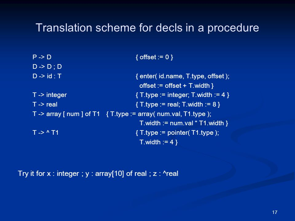 17 Translation scheme for decls in a procedure P -> D{ offset := 0 } D -> D ; D D -> id : T { enter( id.name, T.type, offset ); offset := offset + T.width } T -> integer { T.type := integer; T.width := 4 } T -> real { T.type := real; T.width := 8 } T -> array [ num ] of T1 { T.type := array( num.val, T1.type ); T.width := num.val * T1.width } T -> ^ T1 { T.type := pointer( T1.type ); T.width := 4 } Try it for x : integer ; y : array[10] of real ; z : ^real
