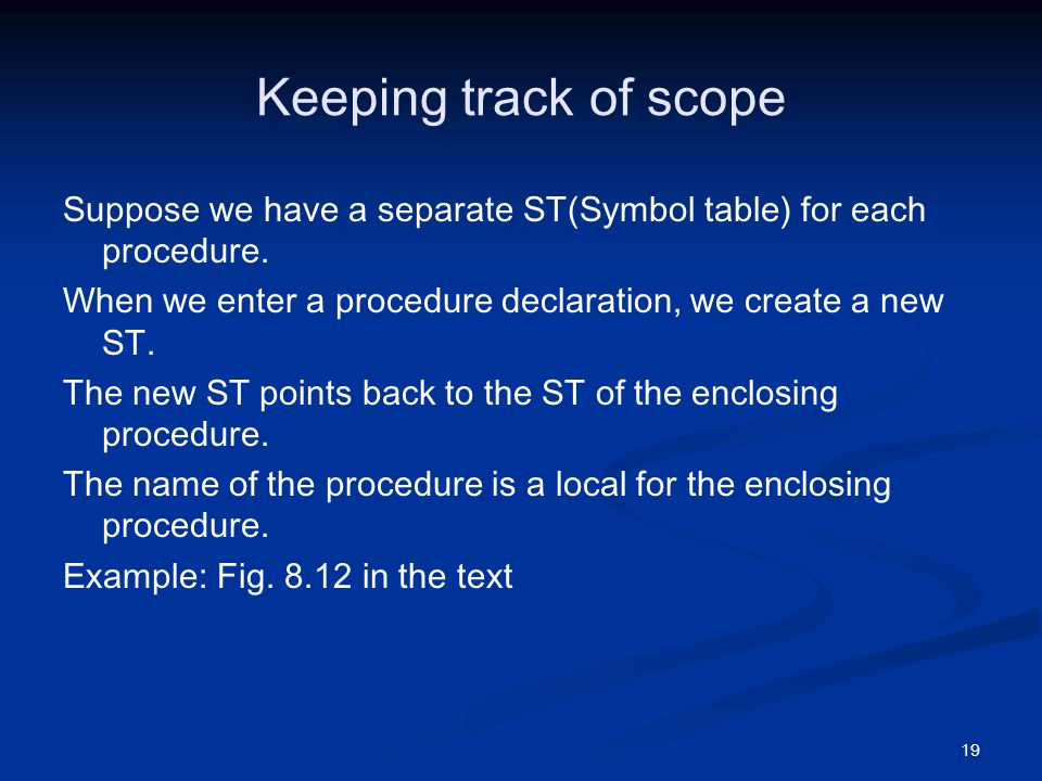 19 Keeping track of scope Suppose we have a separate ST(Symbol table) for each procedure.