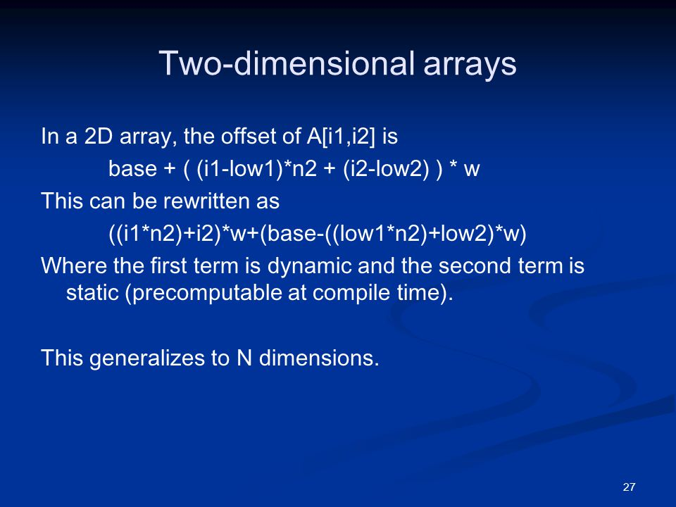 27 Two-dimensional arrays In a 2D array, the offset of A[i1,i2] is base + ( (i1-low1)*n2 + (i2-low2) ) * w This can be rewritten as ((i1*n2)+i2)*w+(base-((low1*n2)+low2)*w) Where the first term is dynamic and the second term is static (precomputable at compile time).
