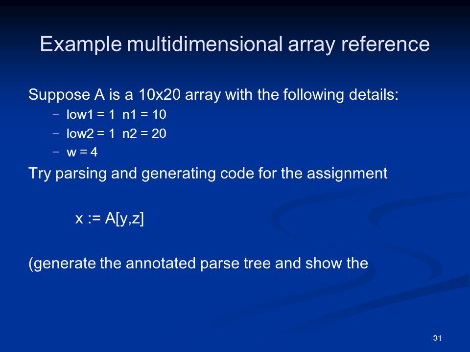 31 Example multidimensional array reference Suppose A is a 10x20 array with the following details: − −low1 = 1 n1 = 10 − −low2 = 1 n2 = 20 − −w = 4 Try parsing and generating code for the assignment x := A[y,z] (generate the annotated parse tree and show the
