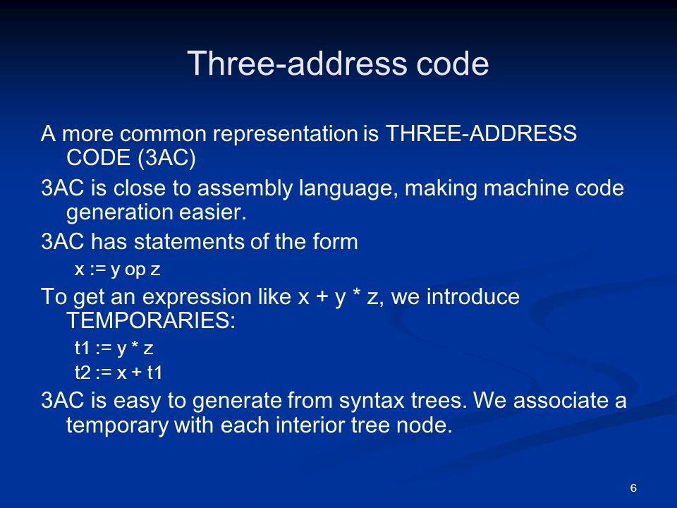 6 Three-address code A more common representation is THREE-ADDRESS CODE (3AC) 3AC is close to assembly language, making machine code generation easier.