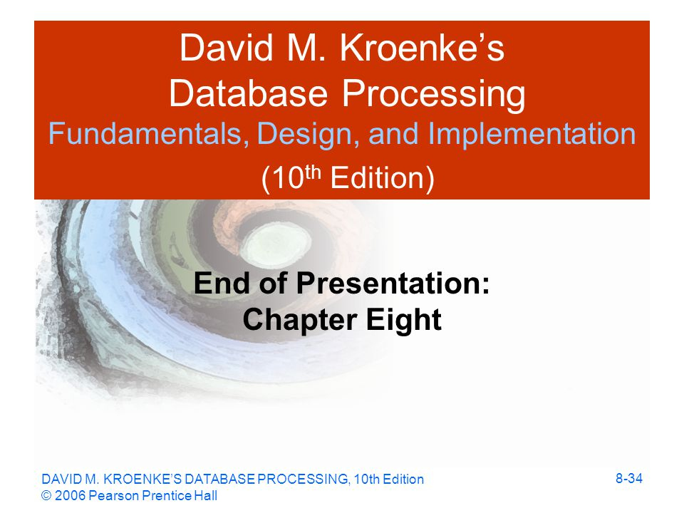 DAVID M. KROENKE'S DATABASE PROCESSING, 10th Edition © 2006 Pearson Prentice Hall 8-34 David M.
