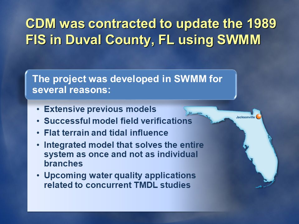 CDM was contracted to update the 1989 FIS in Duval County, FL using SWMM Extensive previous models Successful model field verifications Flat terrain and tidal influence Integrated model that solves the entire system as once and not as individual branches Upcoming water quality applications related to concurrent TMDL studies Extensive previous models Successful model field verifications Flat terrain and tidal influence Integrated model that solves the entire system as once and not as individual branches Upcoming water quality applications related to concurrent TMDL studies The project was developed in SWMM for several reasons: