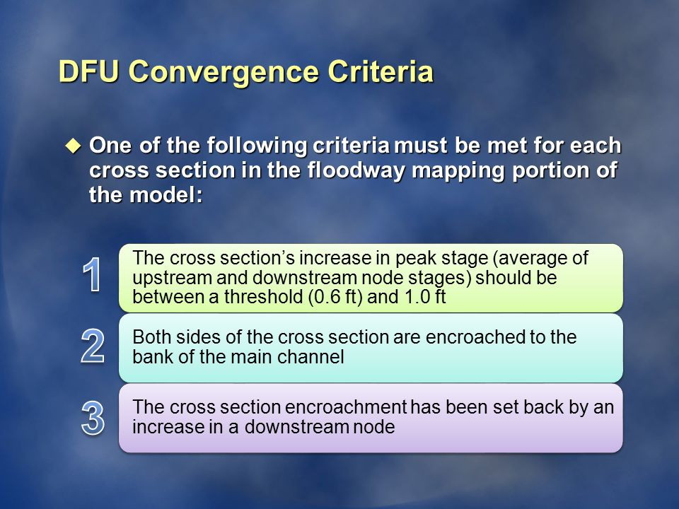 DFU Convergence Criteria u One of the following criteria must be met for each cross section in the floodway mapping portion of the model: The cross section's increase in peak stage (average of upstream and downstream node stages) should be between a threshold (0.6 ft) and 1.0 ft Both sides of the cross section are encroached to the bank of the main channel The cross section encroachment has been set back by an increase in a downstream node