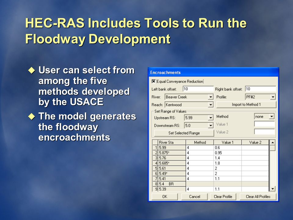 HEC-RAS Includes Tools to Run the Floodway Development u User can select from among the five methods developed by the USACE u The model generates the floodway encroachments