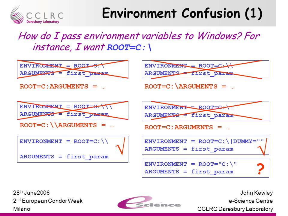 Presenter Name Facility Name John Kewley e-Science Centre CCLRC Daresbury Laboratory 28 th June2006 2 nd European Condor Week Milano Environment Confusion (1) How do I pass environment variables to Windows.