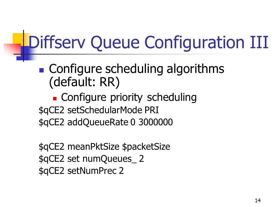 14 Diffserv Queue Configuration III Configure scheduling algorithms (default: RR) Configure priority scheduling $qCE2 setSchedularMode PRI $qCE2 addQueueRate 0 3000000 $qCE2 meanPktSize $packetSize $qCE2 set numQueues_ 2 $qCE2 setNumPrec 2