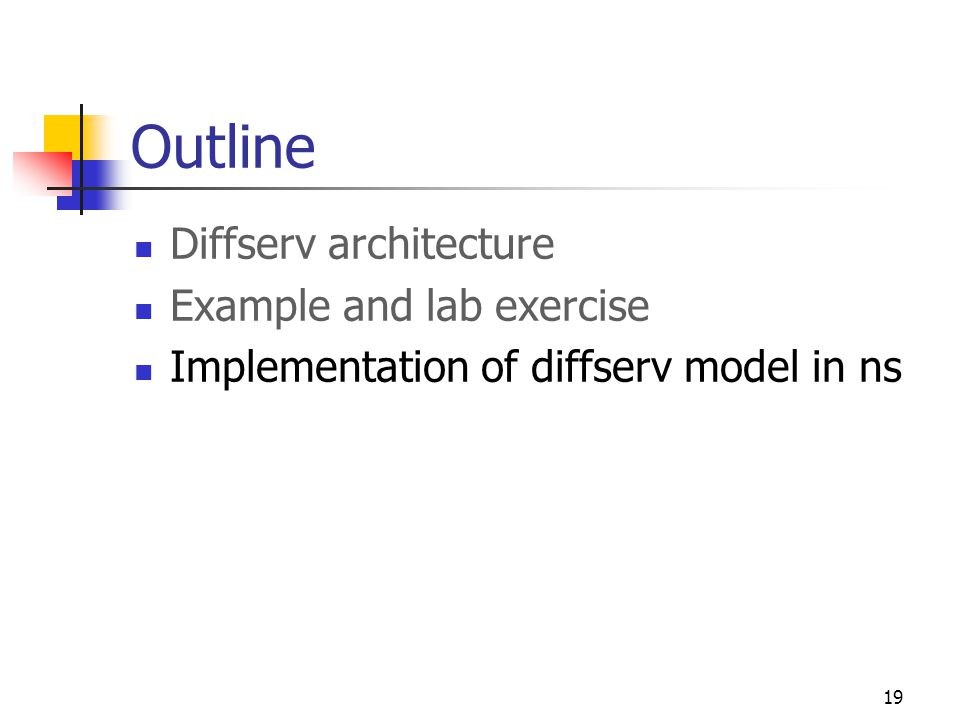 19 Outline Diffserv architecture Example and lab exercise Implementation of diffserv model in ns