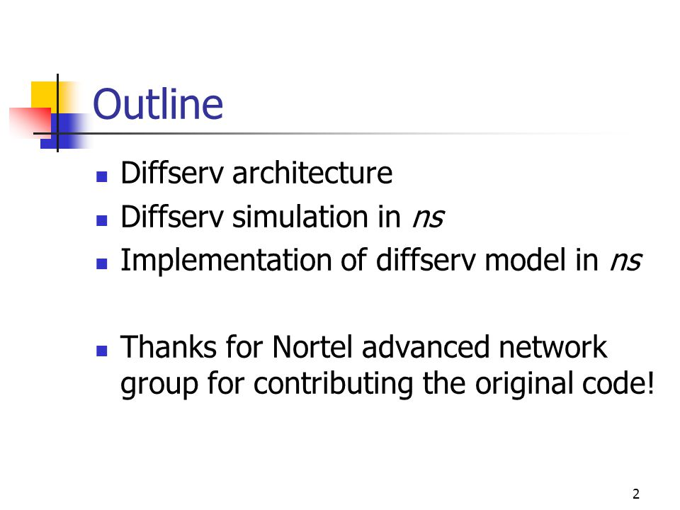 2 Outline Diffserv architecture Diffserv simulation in ns Implementation of diffserv model in ns Thanks for Nortel advanced network group for contributing the original code!