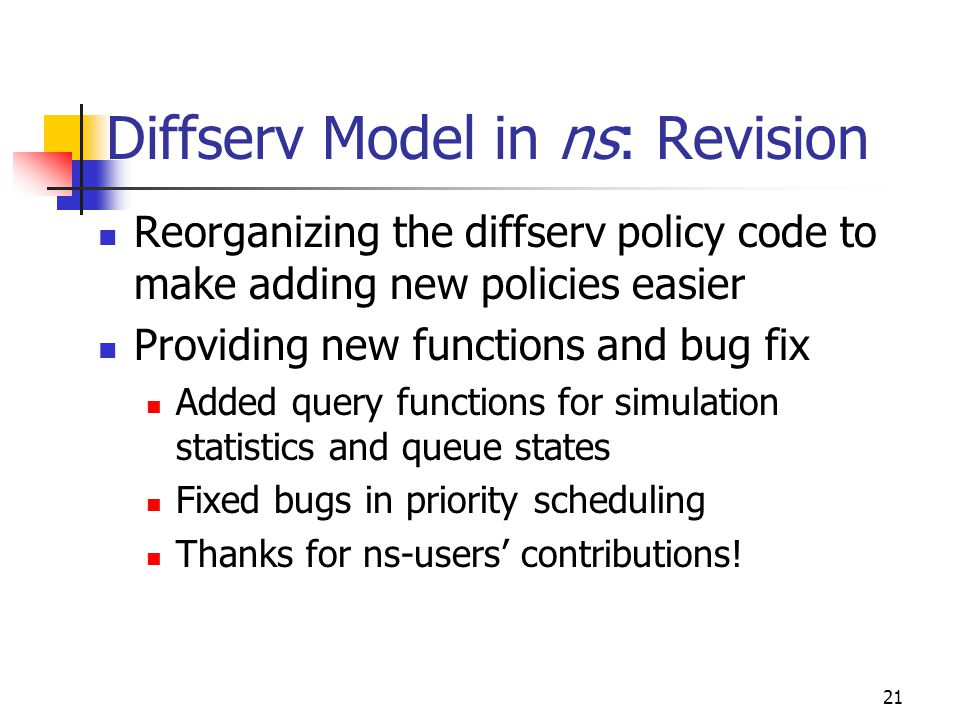 21 Diffserv Model in ns: Revision Reorganizing the diffserv policy code to make adding new policies easier Providing new functions and bug fix Added query functions for simulation statistics and queue states Fixed bugs in priority scheduling Thanks for ns-users' contributions!