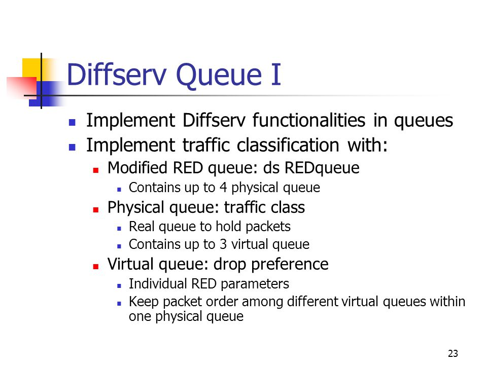 23 Diffserv Queue I Implement Diffserv functionalities in queues Implement traffic classification with: Modified RED queue: ds REDqueue Contains up to 4 physical queue Physical queue: traffic class Real queue to hold packets Contains up to 3 virtual queue Virtual queue: drop preference Individual RED parameters Keep packet order among different virtual queues within one physical queue