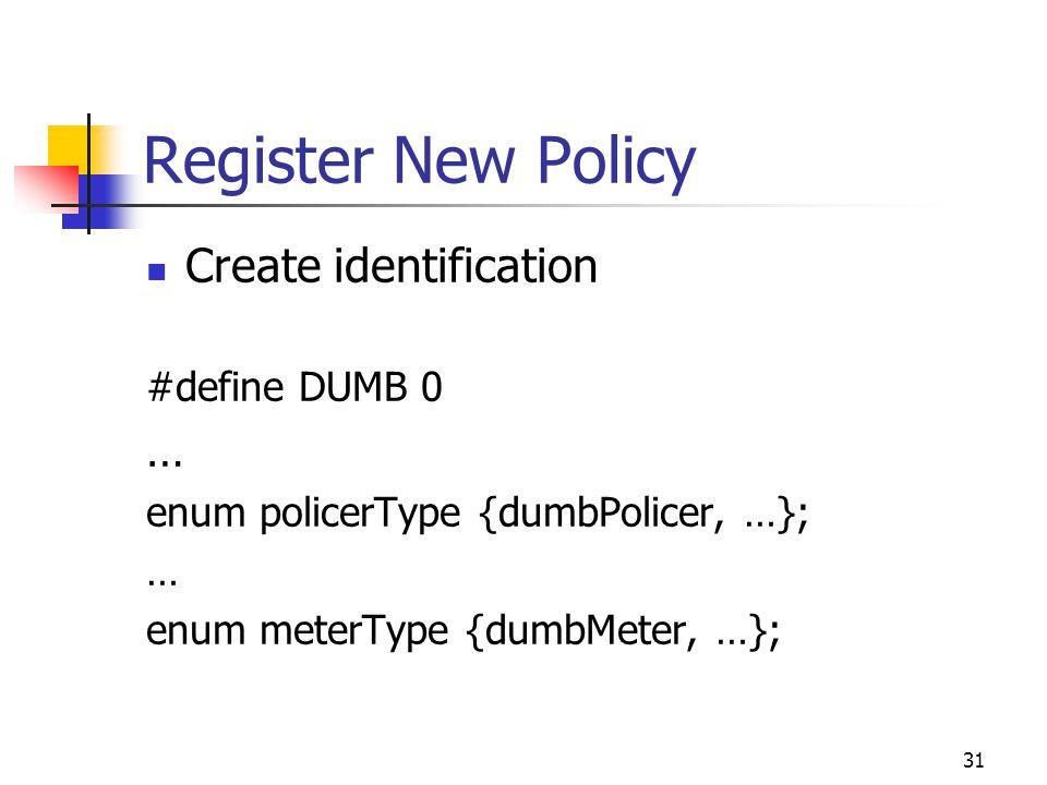 31 Register New Policy Create identification #define DUMB 0 … enum policerType {dumbPolicer, …}; … enum meterType {dumbMeter, …};