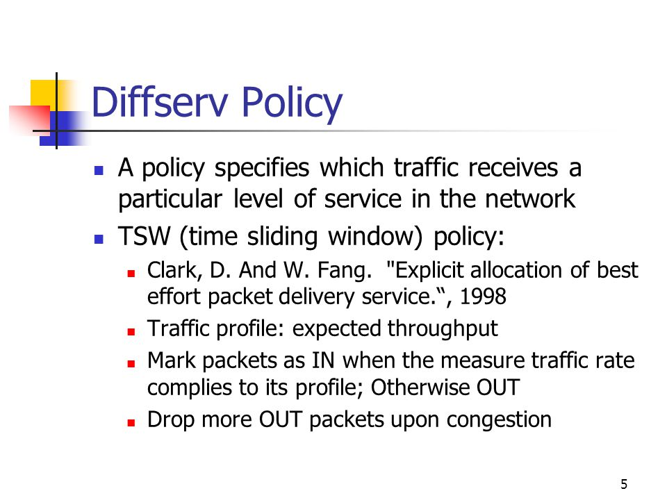 5 Diffserv Policy A policy specifies which traffic receives a particular level of service in the network TSW (time sliding window) policy: Clark, D.