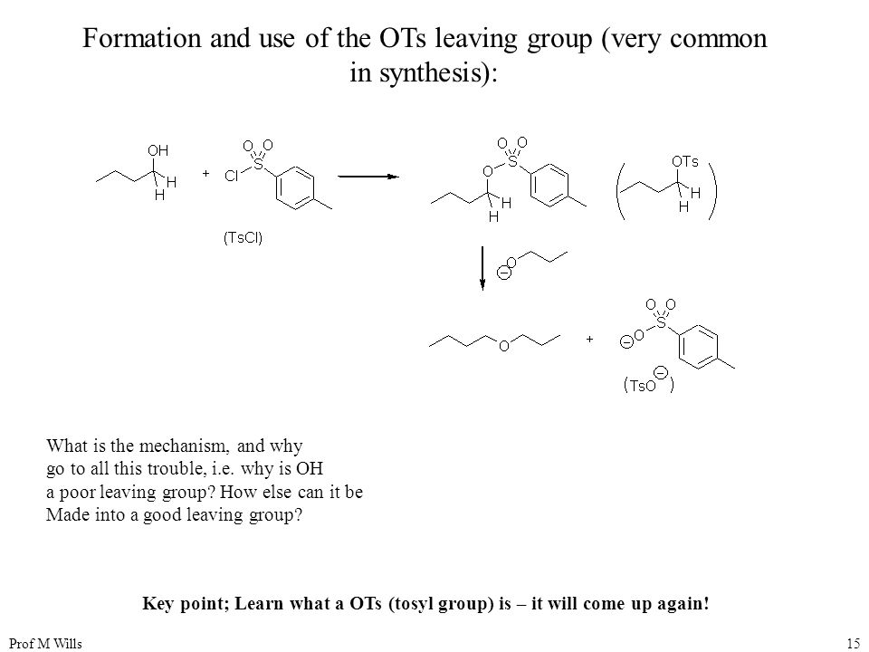 Prof M Wills15 Formation and use of the OTs leaving group (very common in synthesis): What is the mechanism, and why go to all this trouble, i.e.