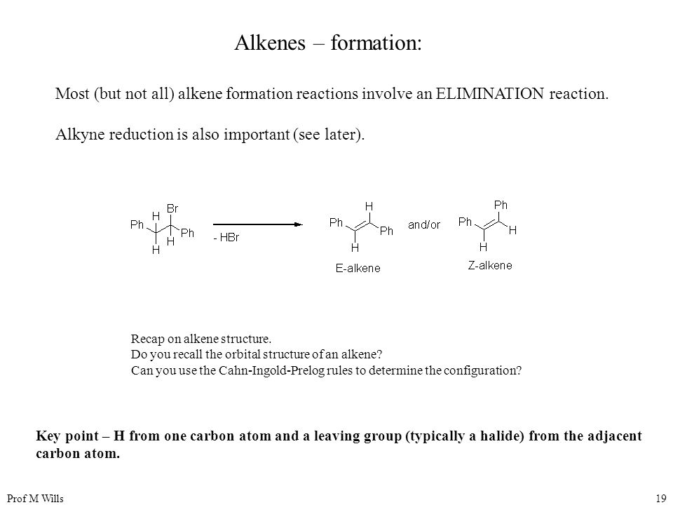 Prof M Wills19 Alkenes – formation: Most (but not all) alkene formation reactions involve an ELIMINATION reaction.