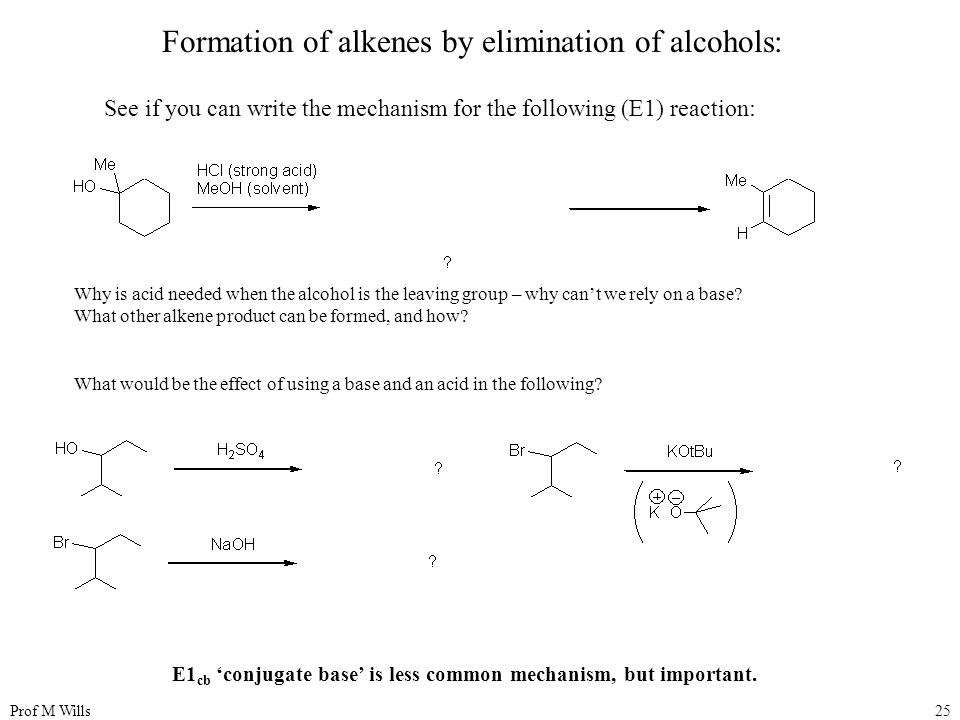 Prof M Wills25 Formation of alkenes by elimination of alcohols: See if you can write the mechanism for the following (E1) reaction: Why is acid needed when the alcohol is the leaving group – why can't we rely on a base.