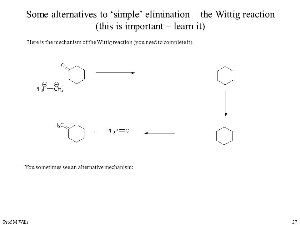 Prof M Wills27 Some alternatives to 'simple' elimination – the Wittig reaction (this is important – learn it) Here is the mechanism of the Wittig reaction (you need to complete it).