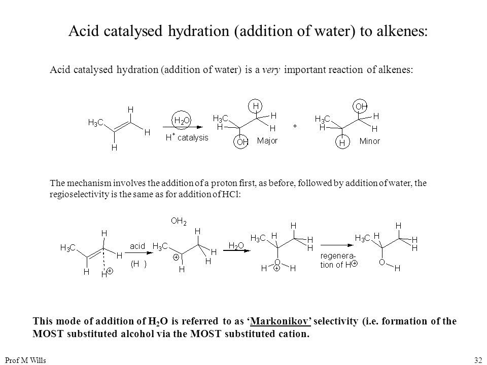 Prof M Wills32 Acid catalysed hydration (addition of water) to alkenes: Acid catalysed hydration (addition of water) is a very important reaction of alkenes: The mechanism involves the addition of a proton first, as before, followed by addition of water, the regioselectivity is the same as for addition of HCl: This mode of addition of H 2 O is referred to as 'Markonikov' selectivity (i.e.