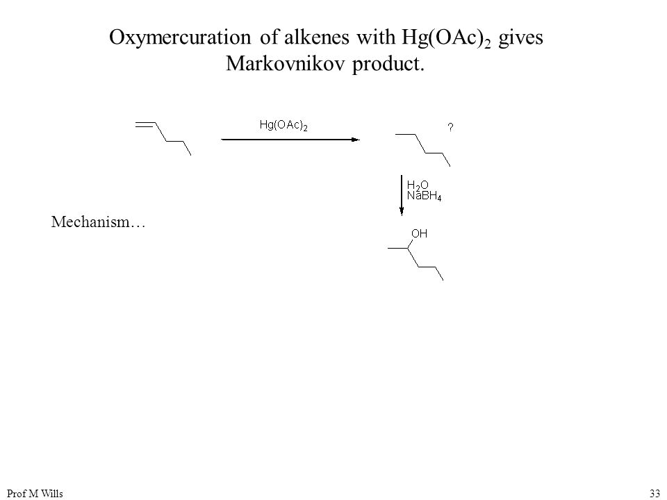 Prof M Wills33 Oxymercuration of alkenes with Hg(OAc) 2 gives Markovnikov product. Mechanism…