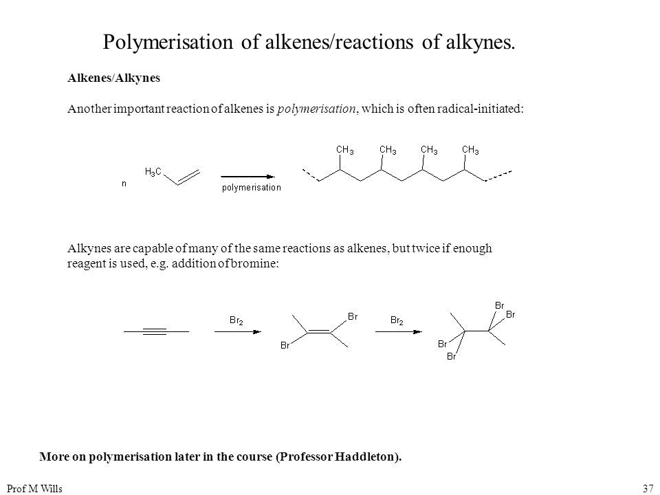 Prof M Wills37 Polymerisation of alkenes/reactions of alkynes.