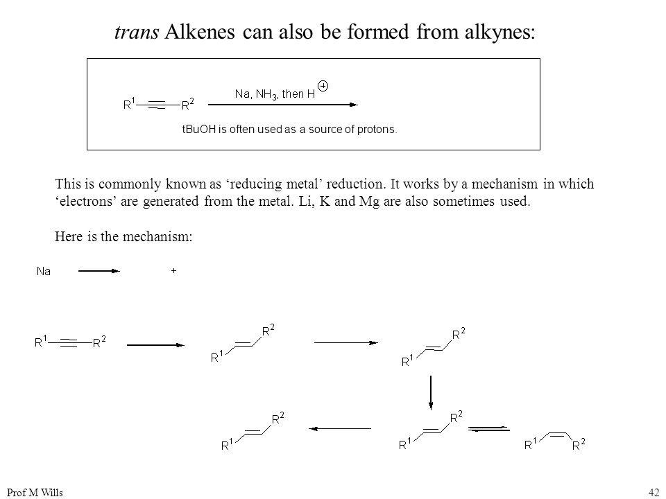 Prof M Wills42 trans Alkenes can also be formed from alkynes: This is commonly known as 'reducing metal' reduction.