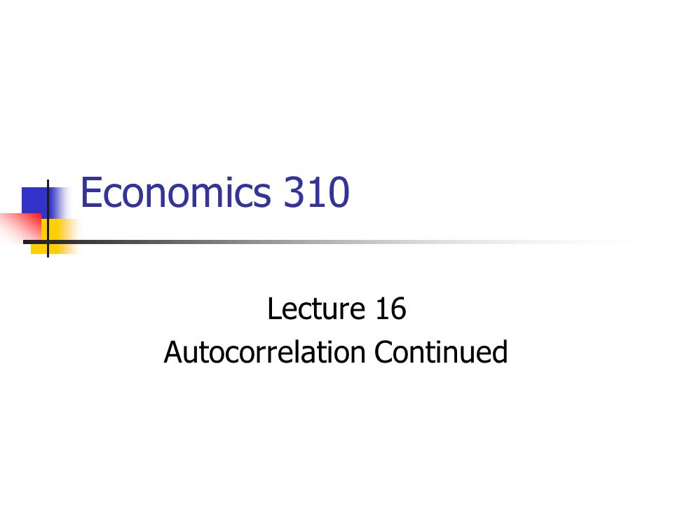 Economics 310 Lecture 16 Autocorrelation Continued