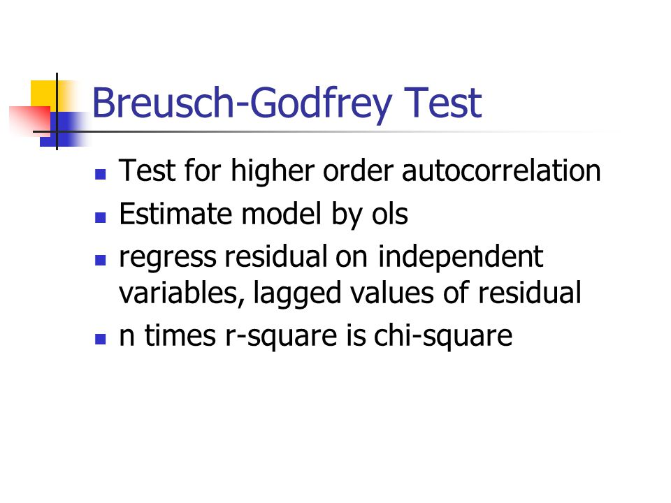 Breusch-Godfrey Test Test for higher order autocorrelation Estimate model by ols regress residual on independent variables, lagged values of residual n times r-square is chi-square