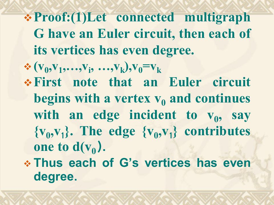  Proof:(1)Let connected multigraph G have an Euler circuit, then each of its vertices has even degree.