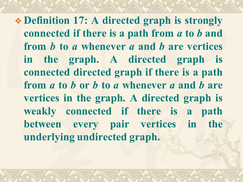  Definition 17: A directed graph is strongly connected if there is a path from a to b and from b to a whenever a and b are vertices in the graph.