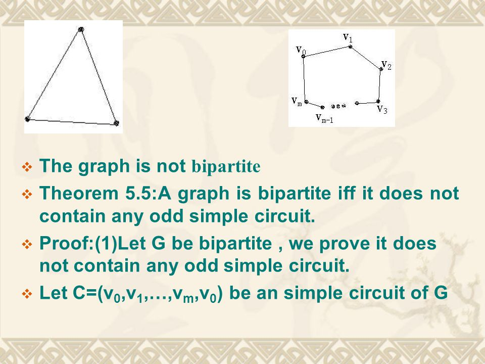  (2)G does not contain any odd simple circuit, we prove G is bipartite  Since a graph is bipartite iff each component of it is, we may assume that G is connected.