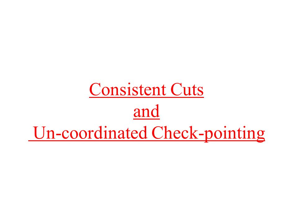 Cuts Subset C of events in computation –some definitions require at least one event from each process For each process P, events in C that executed on P form an initial prefix of all events that executed on P Cut: {e0,e1,e2,e4,e7} Not a cut: {e0,e2,e4,e7} Frontier of cut: subset of cut containing last events on each process –for our example, {e2,e4,e7} x xxx xxx xxxx xx x e0 e1e2e3 e4 e5 e6 e7 e8 e9e10 e11e12e13