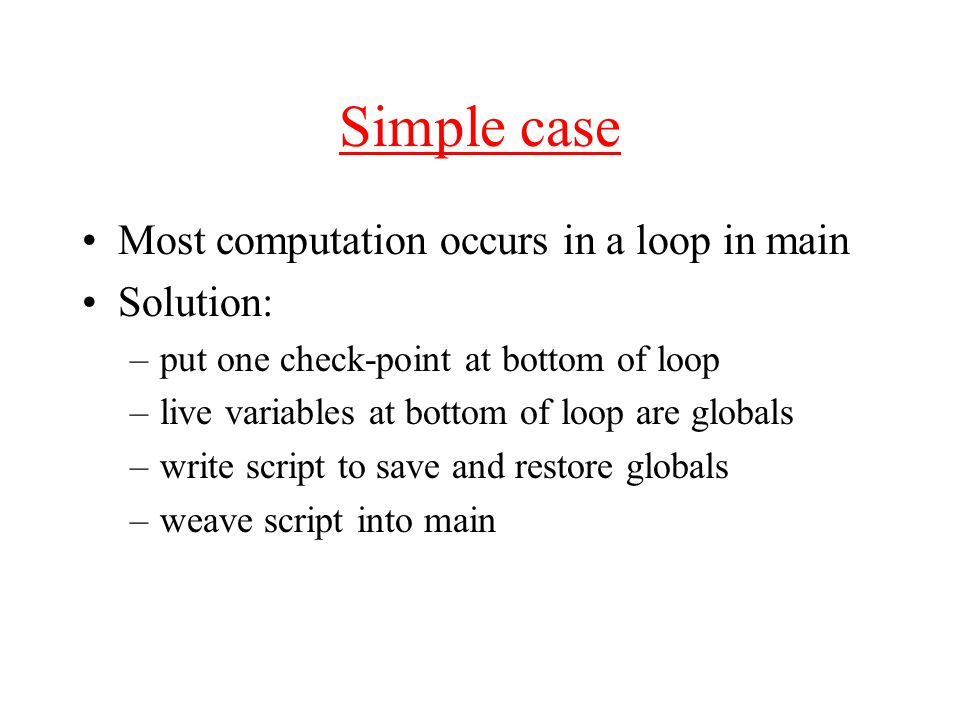 Simple case Most computation occurs in a loop in main Solution: –put one check-point at bottom of loop –live variables at bottom of loop are globals –write script to save and restore globals –weave script into main