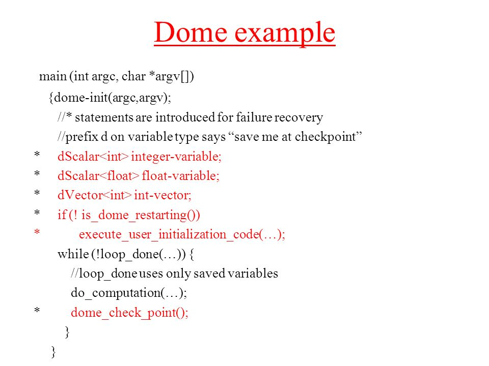 Dome example main (int argc, char *argv[]) {dome-init(argc,argv); //* statements are introduced for failure recovery //prefix d on variable type says save me at checkpoint * dScalar integer-variable; * dScalar float-variable; * dVector int-vector; * if (.