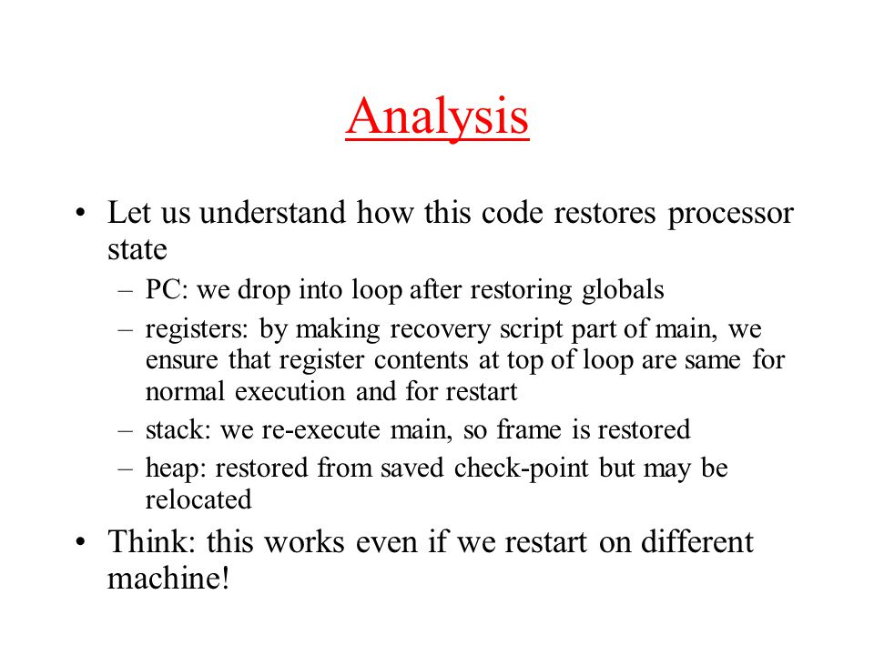 Analysis Let us understand how this code restores processor state –PC: we drop into loop after restoring globals –registers: by making recovery script part of main, we ensure that register contents at top of loop are same for normal execution and for restart –stack: we re-execute main, so frame is restored –heap: restored from saved check-point but may be relocated Think: this works even if we restart on different machine!