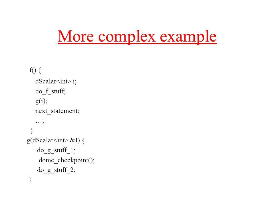 More complex example f() { dScalar i; do_f_stuff; g(i); next_statement; …; } g(dScalar &I) { do_g_stuff_1; dome_checkpoint(); do_g_stuff_2; }