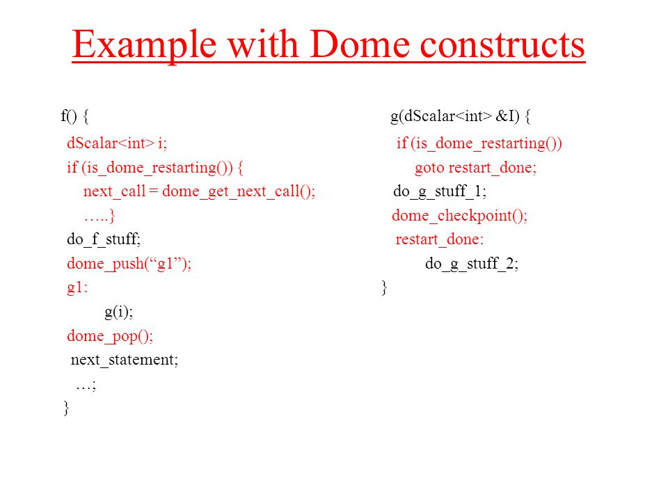 Example with Dome constructs f() { g(dScalar &I) { dScalar i; if (is_dome_restarting()) if (is_dome_restarting()) { goto restart_done; next_call = dome_get_next_call(); do_g_stuff_1; …..} dome_checkpoint(); do_f_stuff; restart_done: dome_push( g1 ); do_g_stuff_2; g1: } g(i); dome_pop(); next_statement; …; }
