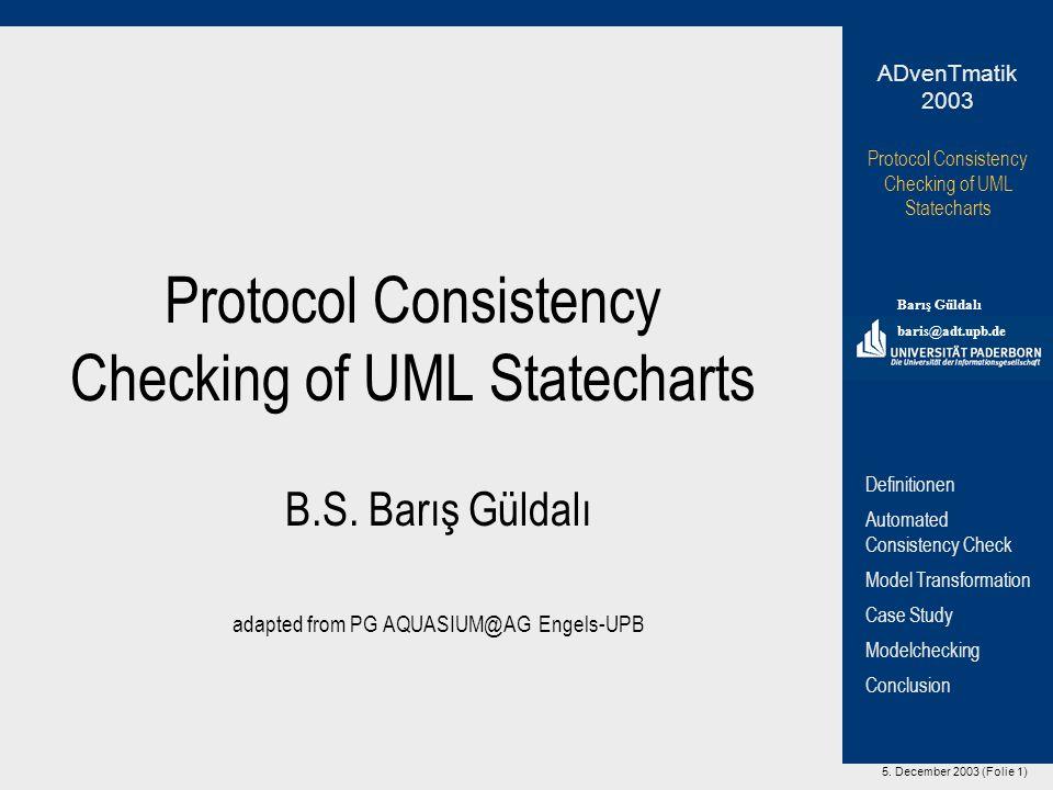 5. December 2003 (Folie 1) Protocol Consistency Checking of UML Statecharts Barış Güldalı baris@adt.upb.de ADvenTmatik 2003 Definitionen Automated Con