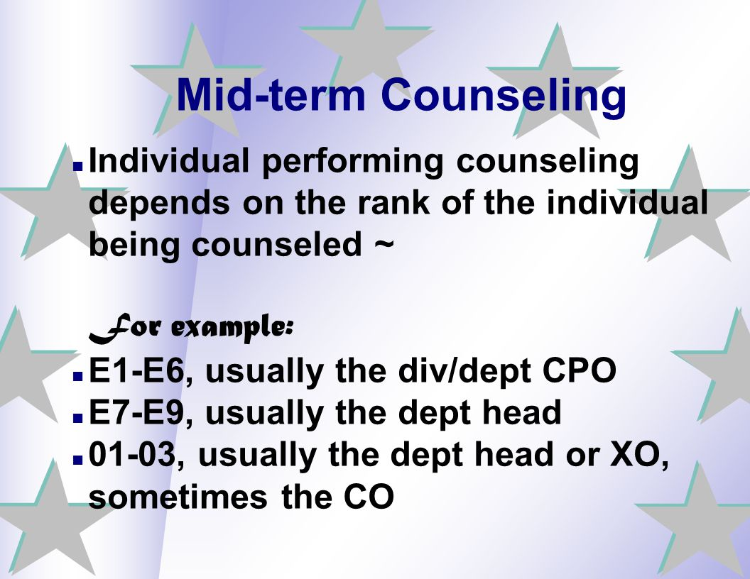 Mid-term Counseling Individual performing counseling depends on the rank of the individual being counseled ~ For example: E1-E6, usually the div/dept