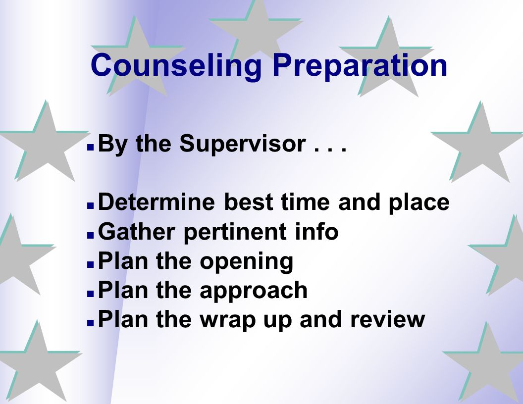 Counseling Preparation By the Supervisor... Determine best time and place Gather pertinent info Plan the opening Plan the approach Plan the wrap up an