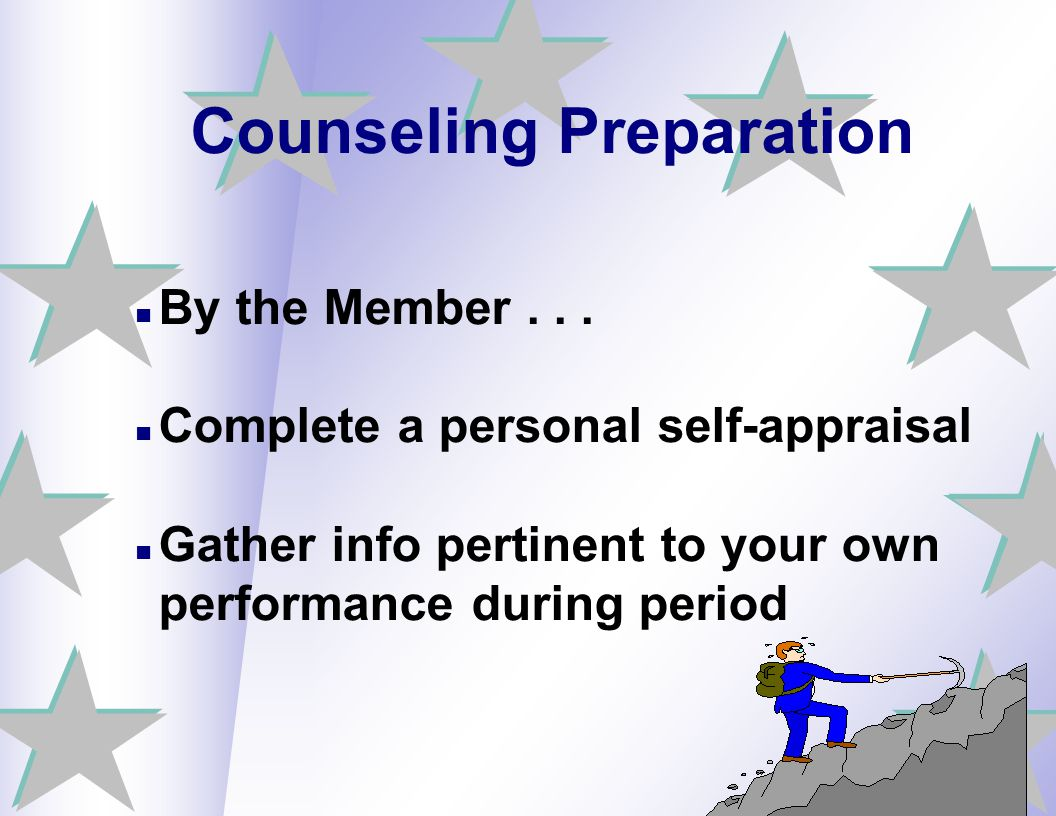 Counseling Preparation By the Member... Complete a personal self-appraisal Gather info pertinent to your own performance during period
