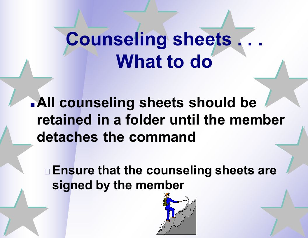 Counseling sheets... What to do All counseling sheets should be retained in a folder until the member detaches the command – Ensure that the counselin