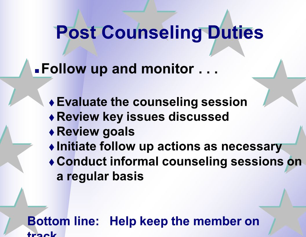 Post Counseling Duties Follow up and monitor...  Evaluate the counseling session  Review key issues discussed  Review goals  Initiate follow up ac
